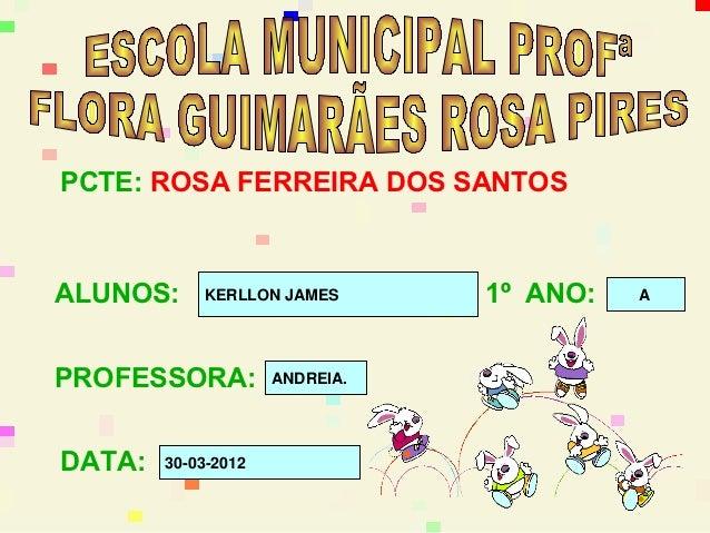 PCTE: ROSA FERREIRA DOS SANTOSALUNOS:     KERLLON JAMES       1º ANO:   APROFESSORA:          ANDREIA.DATA:   30-03-2012