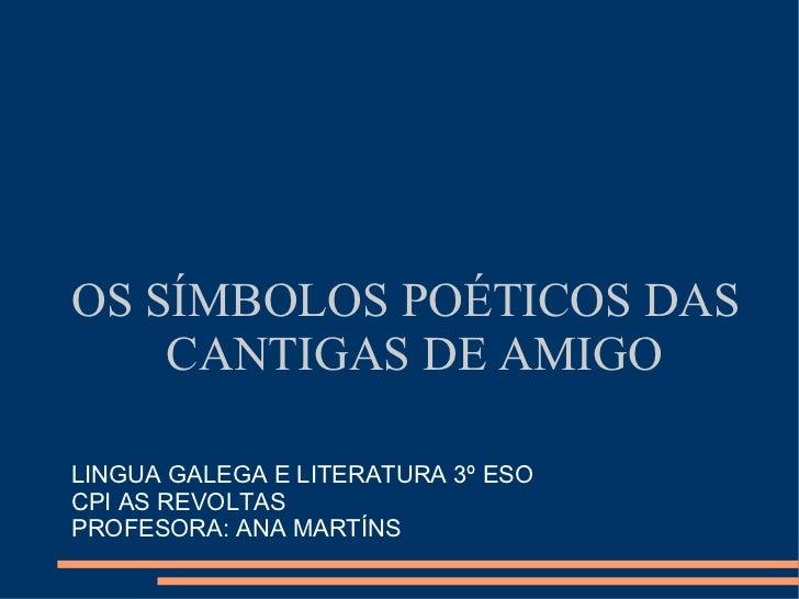 OS SÍMBOLOS POÉTICOS DAS CANTIGAS DE AMIGO LINGUA GALEGA E LITERATURA 3º ESO CPI AS REVOLTAS PROFESORA: ANA MARTÍNS