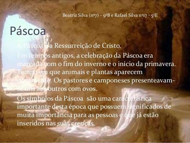 Beatriz Silva (nº7) - 9ºB e Rafael Silva nº17 - 5ºEPáscoa A Páscoa é a Ressurreição de Cristo. Em tempos antigos, a celebr...