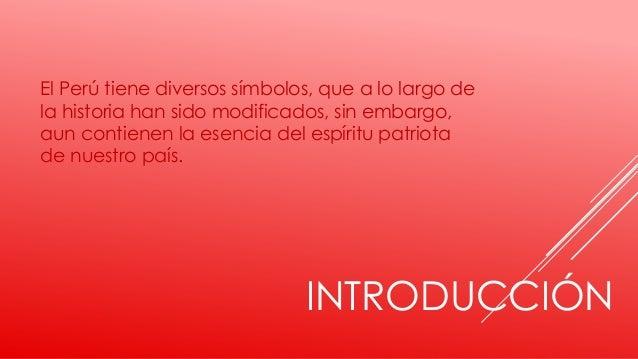 INTRODUCCIÓN El Perú tiene diversos símbolos, que a lo largo de la historia han sido modificados, sin embargo, aun contien...