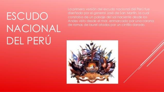 ESCUDO NACIONAL DEL PERÚ La primera versión del escudo nacional del Perú fue diseñada por el general José de San Martín, l...