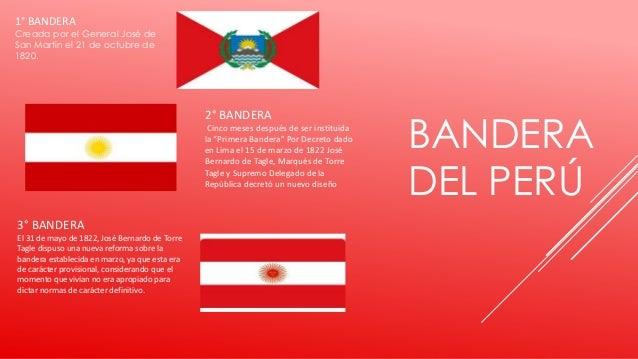 BANDERA DEL PERÚ 1° BANDERA Creada por el General José de San Martín el 21 de octubre de 1820. 2° BANDERA Cinco meses desp...