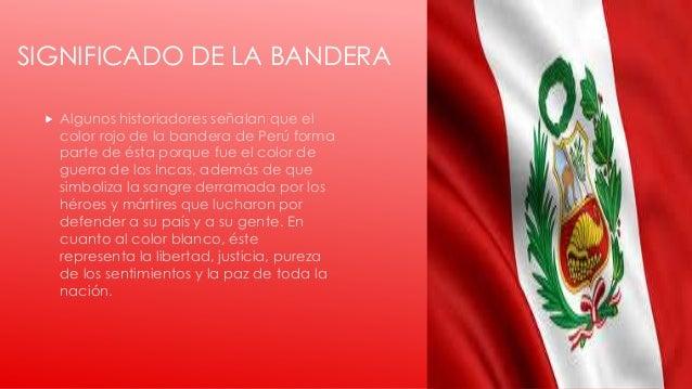 SIGNIFICADO DE LA BANDERA  Algunos historiadores señalan que el color rojo de la bandera de Perú forma parte de ésta porq...