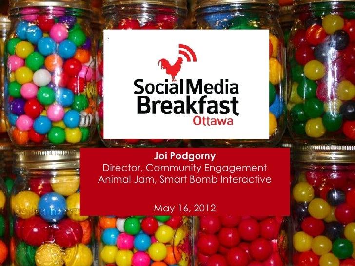 .            Joi Podgorny Director, Community EngagementAnimal Jam, Smart Bomb Interactive          May 16, 2012