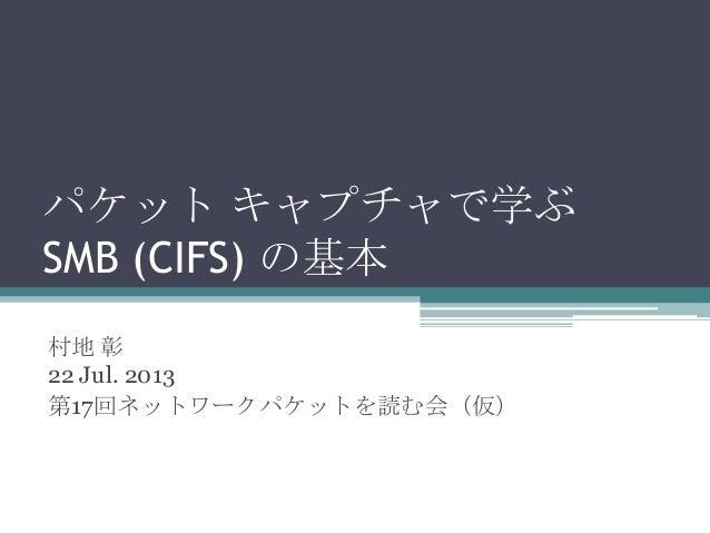 パケット キャプチャで学ぶ SMB (CIFS) の基本 村地 彰 22 Jul. 2013 第17回ネットワークパケットを読む会(仮)