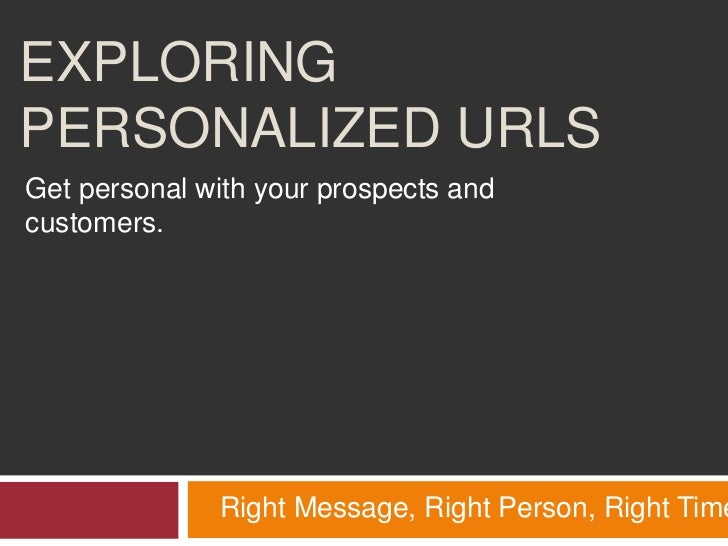 Exploring Personalized URLs<br />Get personal with your prospects and customers.<br />Right Message, Right Person, Right T...