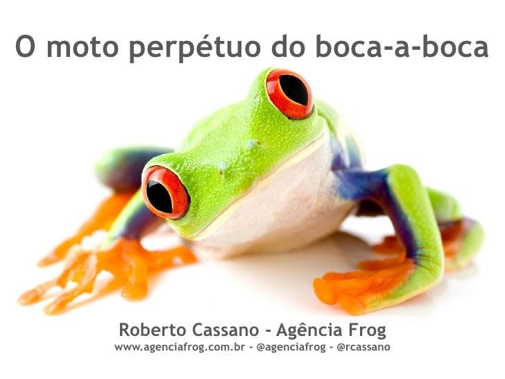 O moto perpétuo do boca-a-boca           Roberto Cassano - Agência Frog       www.agenciafrog.com.br - @agenciafrog - @rca...
