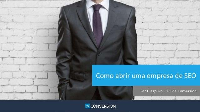 Como abrir uma empresa de SEO  Por Diego Ivo, CEO da Conversion