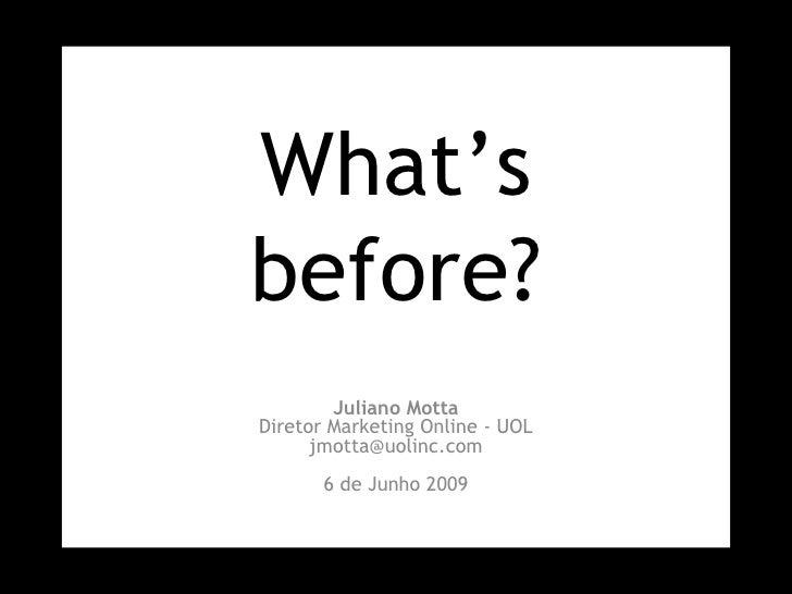 What's before? Juliano Motta Diretor Marketing Online - UOL [email_address] 6 de Junho 2009
