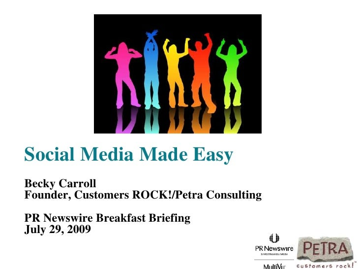 Social Media Made EasyBecky CarrollFounder, Customers ROCK!/Petra ConsultingPR Newswire Breakfast BriefingJuly 29, 2009 <b...