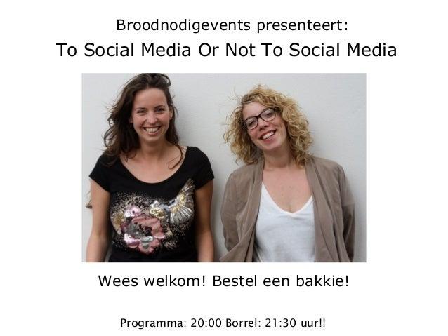 Wees welkom! Bestel een bakkie! Broodnodigevents presenteert: To Social Media Or Not To Social Media Programma: 20:00 Borr...