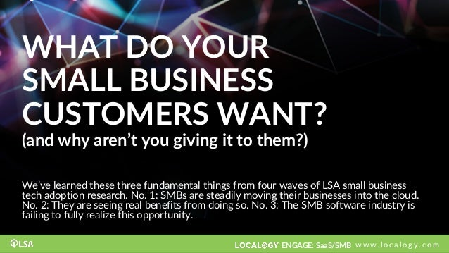 ENGAGE: SaaS/SMB w w w . l o c a l o g y . c o m WHAT DO YOUR SMALL BUSINESS CUSTOMERS WANT? (and why aren't you giving it...