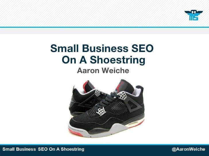 Small Business SEO  On A Shoestring <ul><li>Aaron Weiche </li></ul>