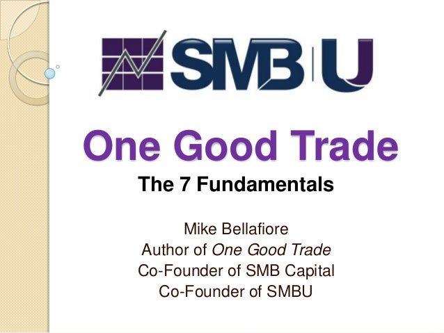 One Good Trade  The 7 Fundamentals       Mike Bellafiore  Author of One Good Trade  Co-Founder of SMB Capital    Co-Founde...