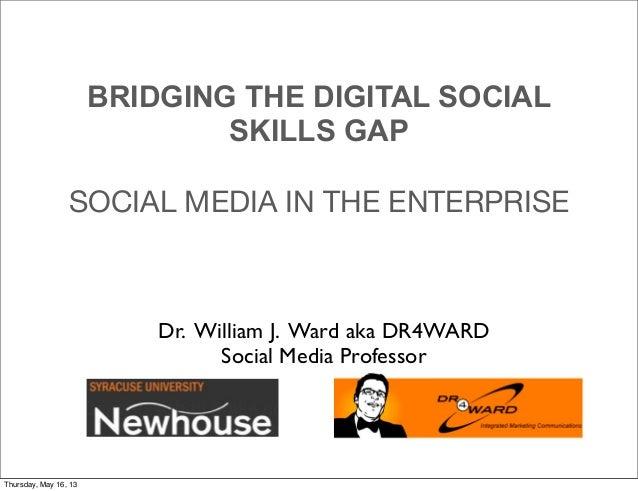 Dr. William J. Ward aka DR4WARDSocial Media ProfessorBRIDGING THE DIGITAL SOCIALSKILLS GAPSOCIAL MEDIA IN THE ENTERPRISETh...