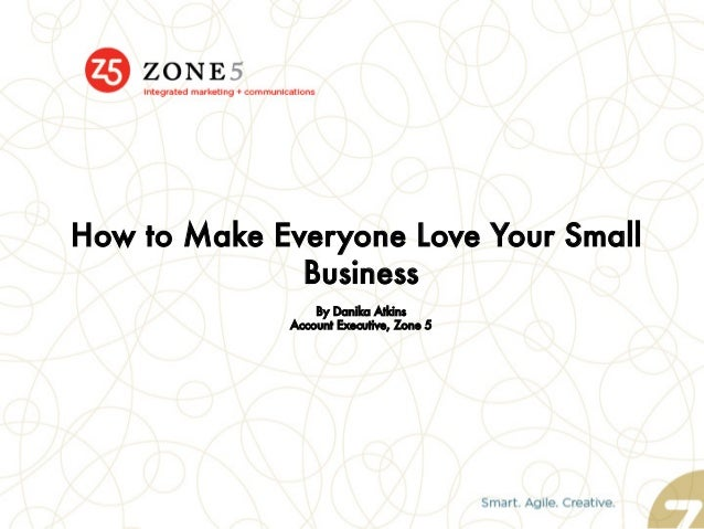 How to Make Everyone Love Your Small Business  By Danika Atkins Account Executive, Zone 5