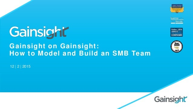 Gainsight on Gainsight: How to Model and Build an SMB Team 12 | 2 | 2015