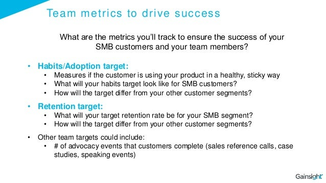 Team metrics to drive success What are the metrics you'll track to ensure the success of your SMB customers and your team ...