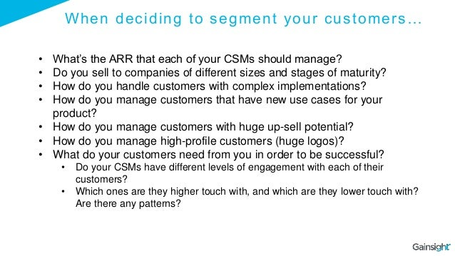 When deciding to segment your customers… • What's the ARR that each of your CSMs should manage? • Do you sell to companies...