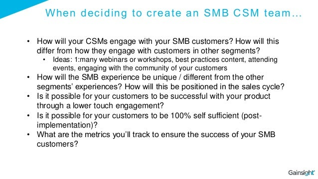 When deciding to create an SMB CSM team… • How will your CSMs engage with your SMB customers? How will this differ from ho...