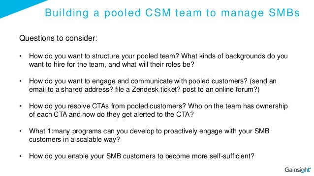 Building a pooled CSM team to manage SMBs Questions to consider: • How do you want to structure your pooled team? What kin...