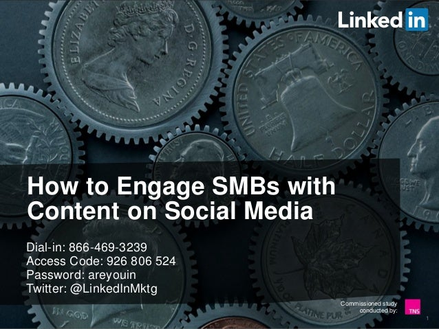 Commissioned study conducted by: How to Engage SMBs with Content on Social Media Dial-in: 866-469-3239 Access Code: 926 80...