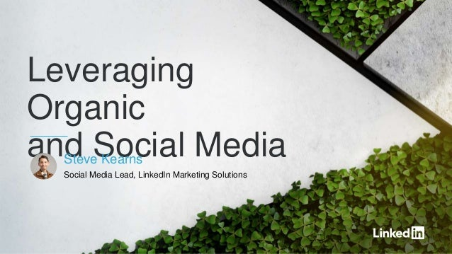 Leveraging Organic and Social MediaSteve Kearns Social Media Lead, LinkedIn Marketing Solutions