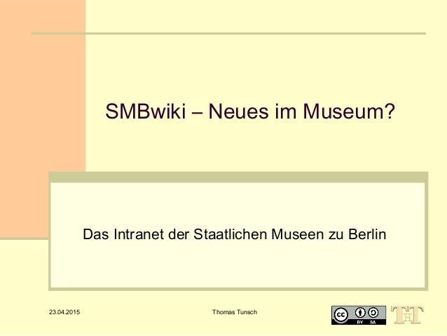 23.04.2015 Thomas Tunsch SMBwiki – Neues im Museum? Das Intranet der Staatlichen Museen zu Berlin