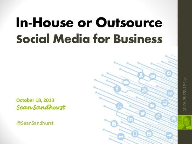 In-House or Outsource Social Media for Business  @SeanSandhurst  @SeanSandhurst  October 18, 2013 Sean Sandhurst