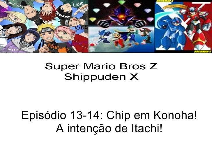 Episódio 13-14: Chip em Konoha!       A intenção de Itachi!