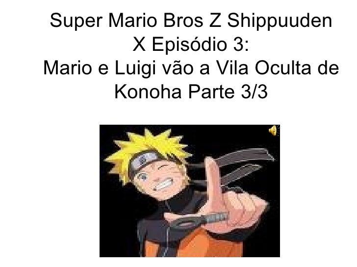 Super Mario Bros Z Shippuuden X Episódio 3: Mario e Luigi vão a Vila Oculta de Konoha Parte 3/3