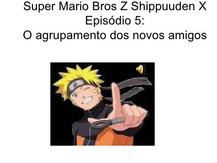 Super Mario Bros Z Shippuuden X Episódio 5: O agrupamento dos novos amigos