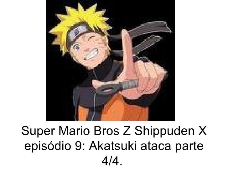 Super Mario Bros Z Shippuden X episódio 9: Akatsuki ataca parte 4/4.