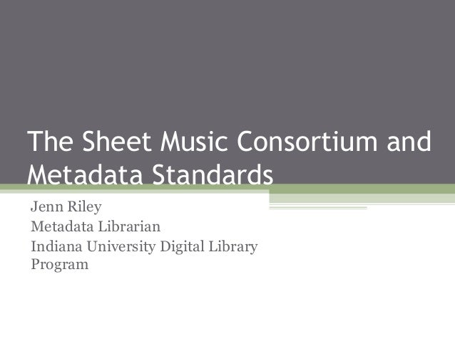 The Sheet Music Consortium and Metadata Standards Jenn Riley Metadata Librarian Indiana University Digital Library Program