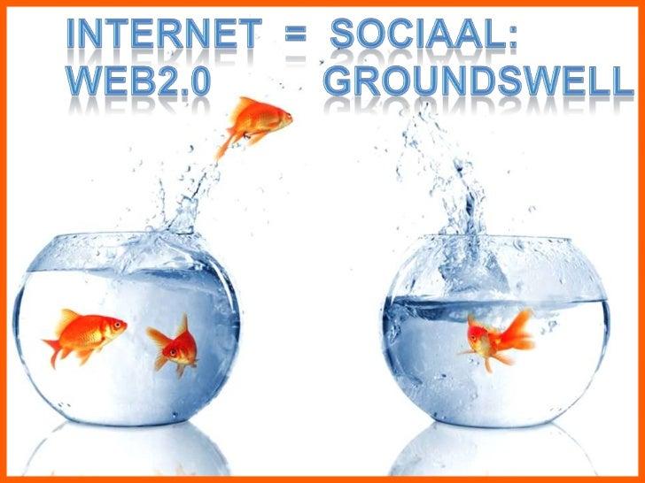 INTERNET  =  SOCIAAL:<br />WEB2.0          GROUNDSWELL<br />