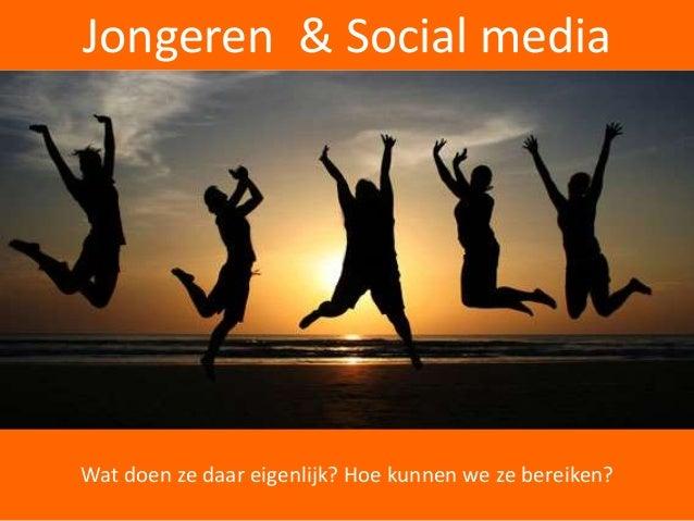 Jongeren & Social media Wat doen ze daar eigenlijk? Hoe kunnen we ze bereiken?