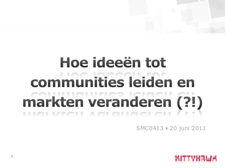 1<br />Hoe ideeën tot communities leiden en markten veranderen (?!)<br />SMC0413 › 20 juni2011<br />