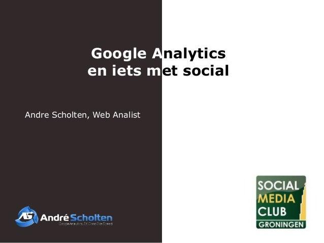 Google Analytics              en iets met socialAndre Scholten, Web Analist