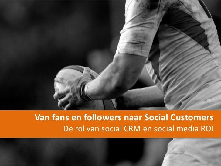 Van fans en followers naar Social Customers      De rol van social CRM en social media ROI