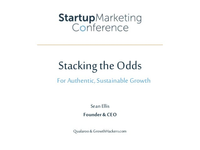 Stacking the Odds For Authentic,SustainableGrowth Sean Ellis Founder& CEO Qualaroo& GrowthHackers.com