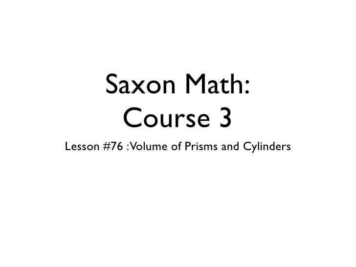 Saxon Math:        Course 3Lesson #76 :Volume of Prisms and Cylinders