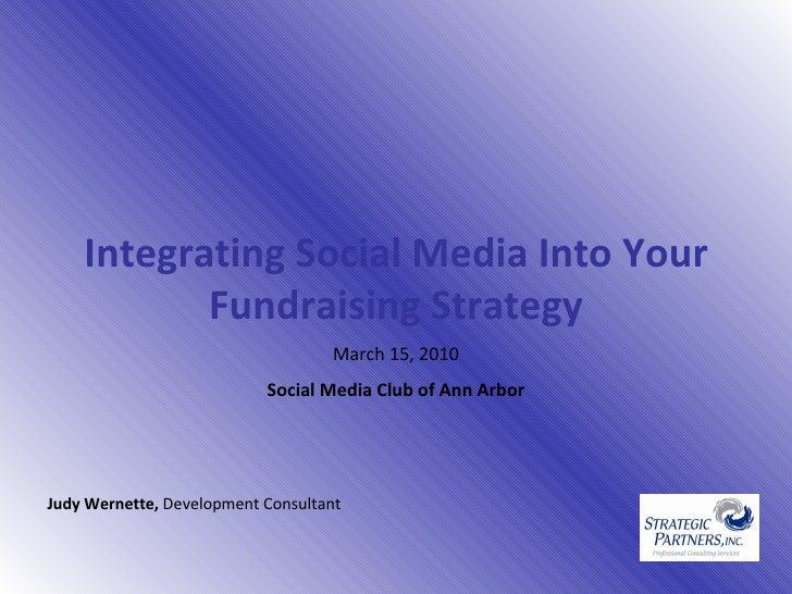 Integrating Social Media Into Your Fundraising Strategy March 15, 2010 Social Media Club of Ann Arbor Judy Wernette,  De...
