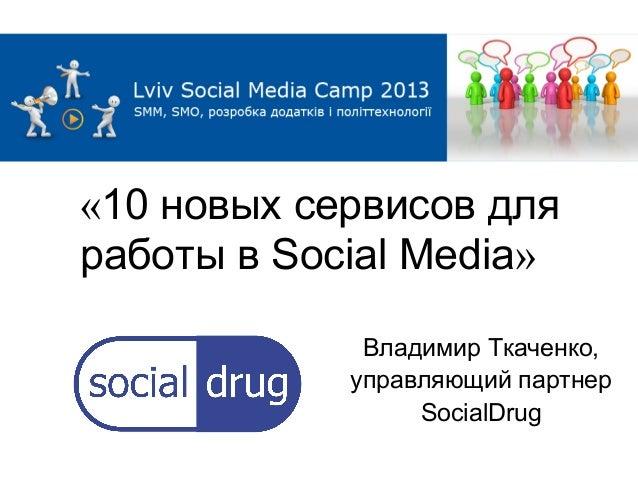 «10 новых сервисов дляработы в Social Media»             Владимир Ткаченко,            управляющий партнер                ...