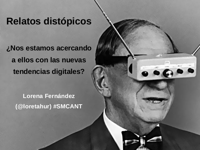 Relatos distópicos ¿Nos estamos acercando a ellos con las nuevas tendencias digitales? Lorena Fernández (@loretahur) #SMCA...