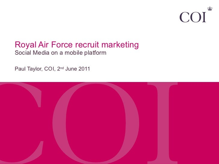 Royal Air Force recruit marketing  Social Media on a mobile platform Paul Taylor, COI, 2 nd  June 2011
