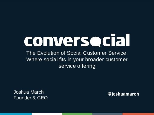The Evolution of Social Customer Service: Where social fits in your broader customer service offering  Joshua March Founde...