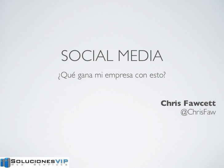 SOCIAL MEDIA¿Qué gana mi empresa con esto?                            Chris Fawcett                                 @Chris...