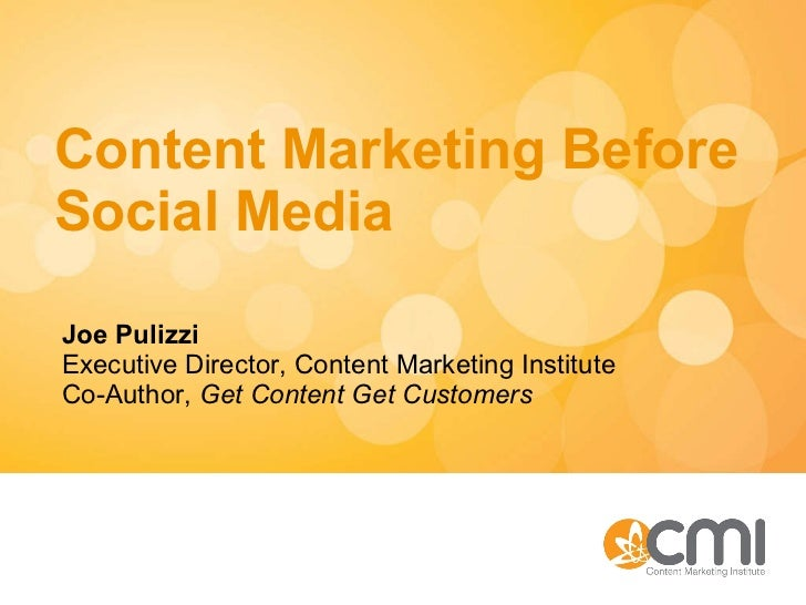 Content Marketing Before Social Media Joe Pulizzi Executive Director, Content Marketing Institute Co-Author,  Get Content ...