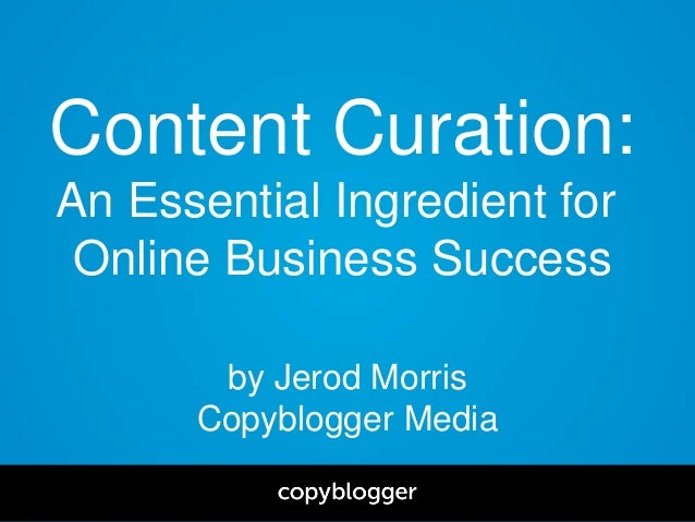 by Jerod Morris Copyblogger Media Content Curation: An Essential Ingredient for Online Business Success