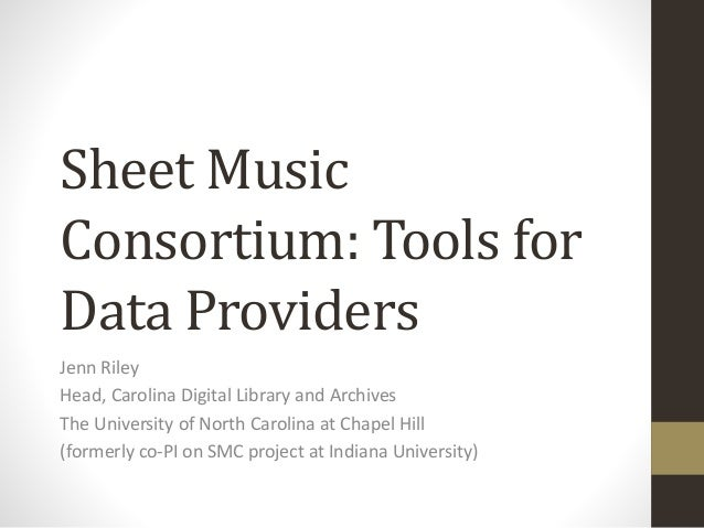 Sheet Music Consortium: Tools for Data Providers Jenn Riley Head, Carolina Digital Library and Archives The University of ...